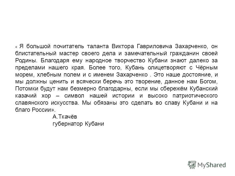 « Я большой почитатель таланта Виктора Гавриловича Захарченко, он блистательный мастер своего дела и замечательный гражданин своей Родины. Благодаря ему народное творчество Кубани знают далеко за пределами нашего края. Более того, Кубань олицетворяют