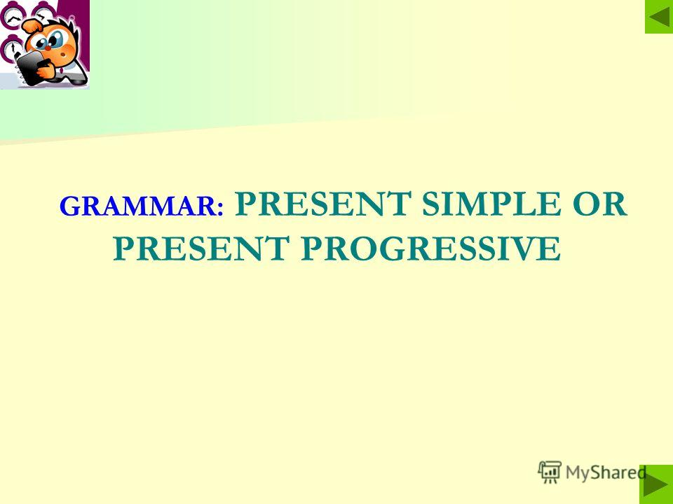 GRAMMAR: PRESENT SIMPLE OR PRESENT PROGRESSIVE
