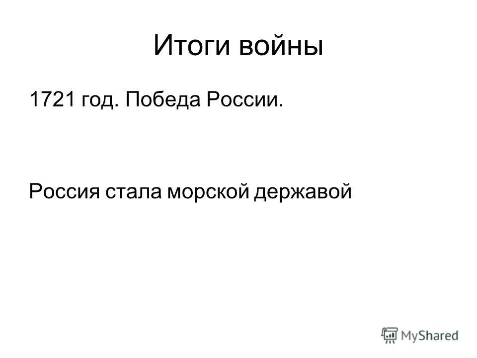 Итоги войны 1721 год. Победа России. Россия стала морской державой