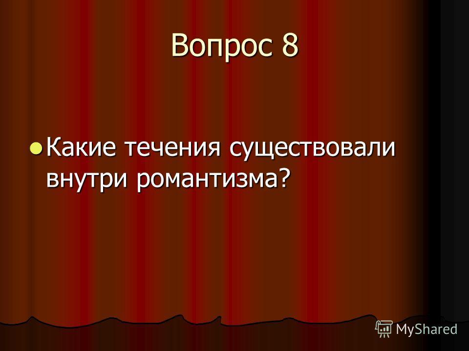 Вопрос 8 Какие течения существовали внутри романтизма? Какие течения существовали внутри романтизма?