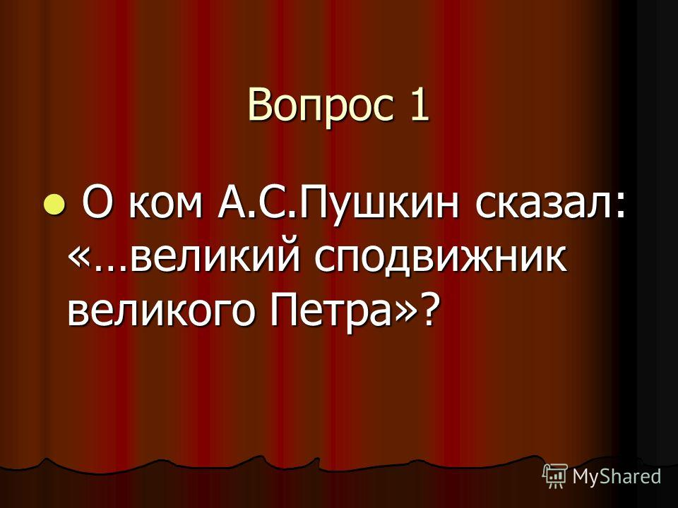 Вопрос 1 О ком А.С.Пушкин сказал: «…великий сподвижник великого Петра»? О ком А.С.Пушкин сказал: «…великий сподвижник великого Петра»?