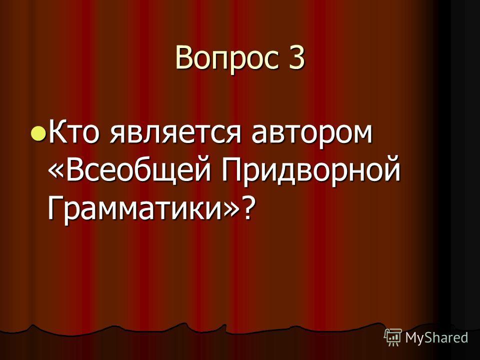 Вопрос 3 Кто является автором «Всеобщей Придворной Грамматики»? Кто является автором «Всеобщей Придворной Грамматики»?