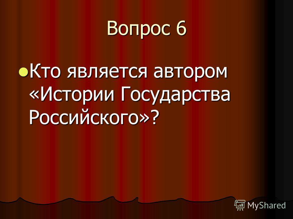 Вопрос 6 Кто является автором «Истории Государства Российского»? Кто является автором «Истории Государства Российского»?