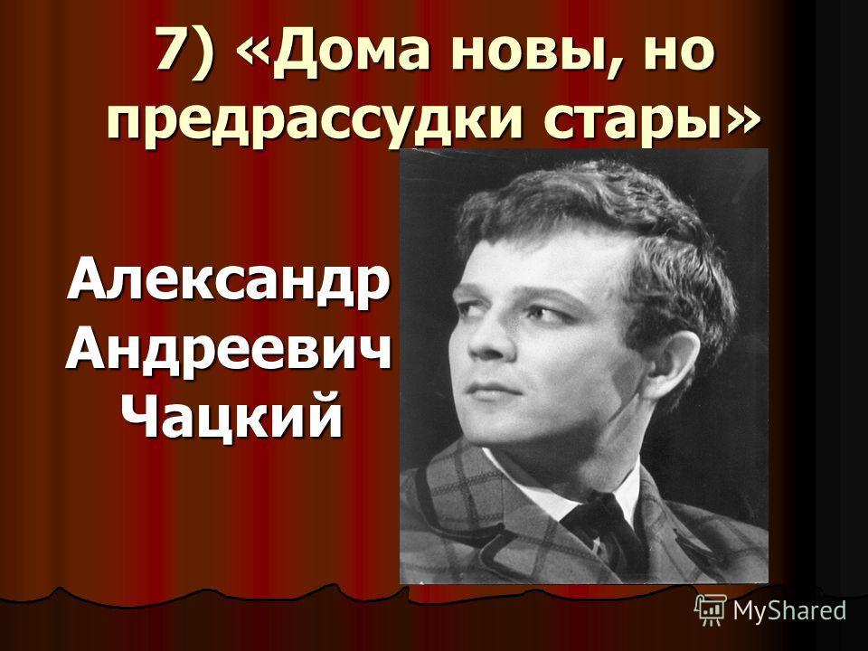 7) «Дома новы, но предрассудки стары» Александр Андреевич Чацкий Александр Андреевич Чацкий