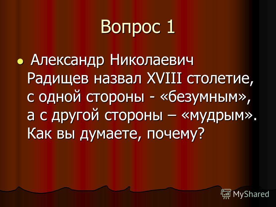 Вопрос 1 Александр Николаевич Радищев назвал XVIII столетие, с одной стороны - «безумным», а с другой стороны – «мудрым». Как вы думаете, почему? Александр Николаевич Радищев назвал XVIII столетие, с одной стороны - «безумным», а с другой стороны – «