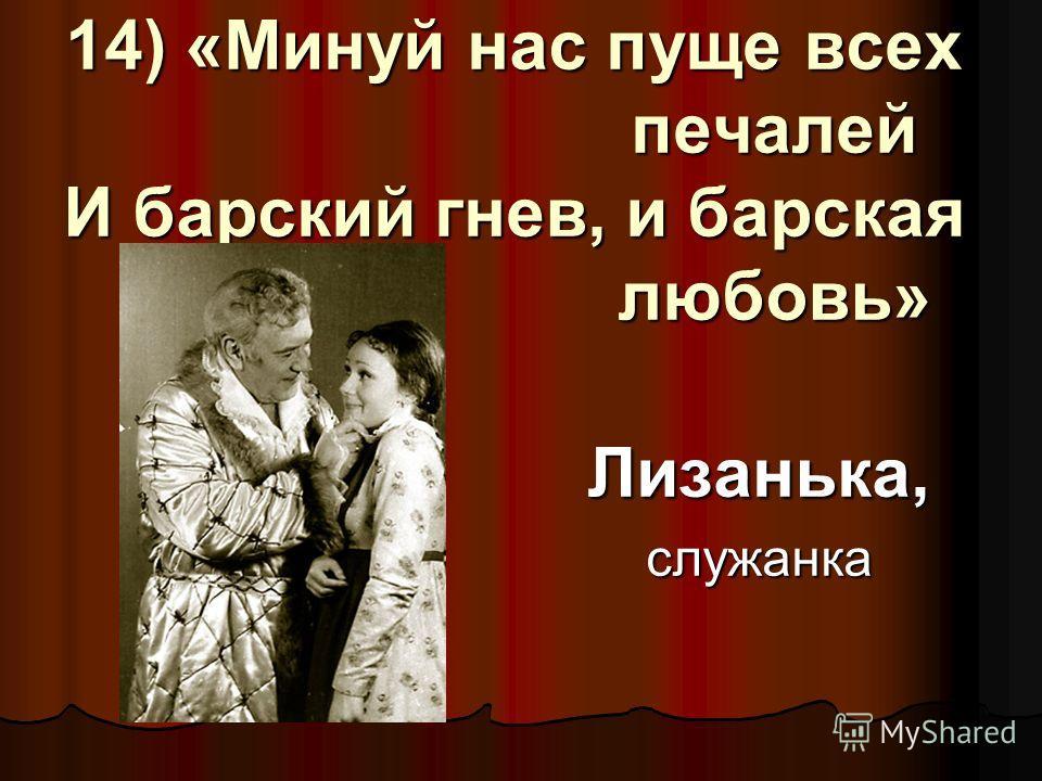 14) «Минуй нас пуще всех печалей И барский гнев, и барская любовь» Лизанька,служанка