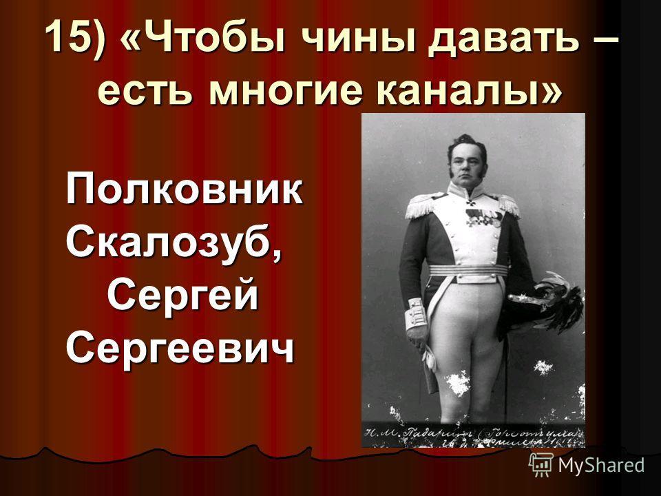 15) «Чтобы чины давать – есть многие каналы» Полковник Скалозуб, Сергей Сергеевич