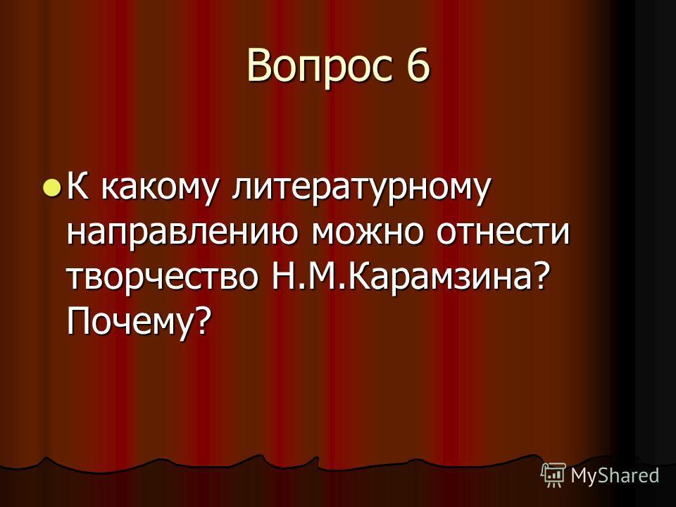 Вопрос 6 К какому литературному направлению можно отнести творчество Н.М.Карамзина? Почему? К какому литературному направлению можно отнести творчество Н.М.Карамзина? Почему?