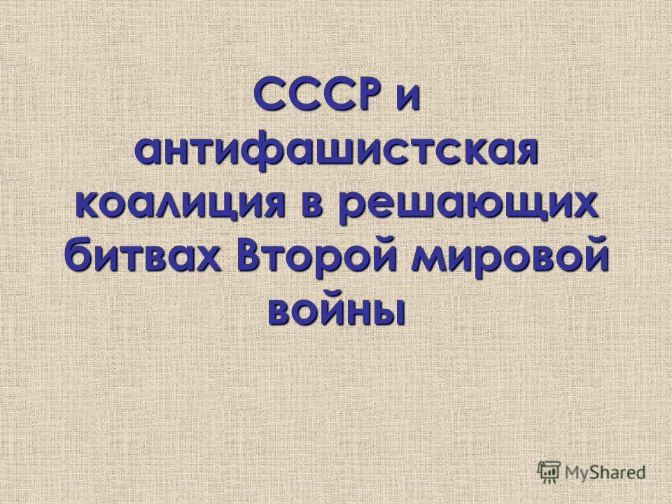 СССР и антифашистская коалиция в решающих битвах Второй мировой войны