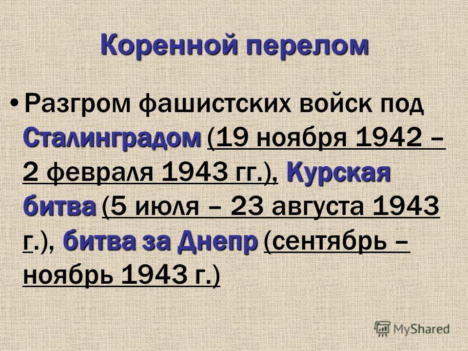 Коренной перелом Сталинградом Курская битва битва за ДнепрРазгром фашистских войск под Сталинградом (19 ноября 1942 – 2 февраля 1943 гг.), Курская битва (5 июля – 23 августа 1943 г.), битва за Днепр (сентябрь – ноябрь 1943 г.)