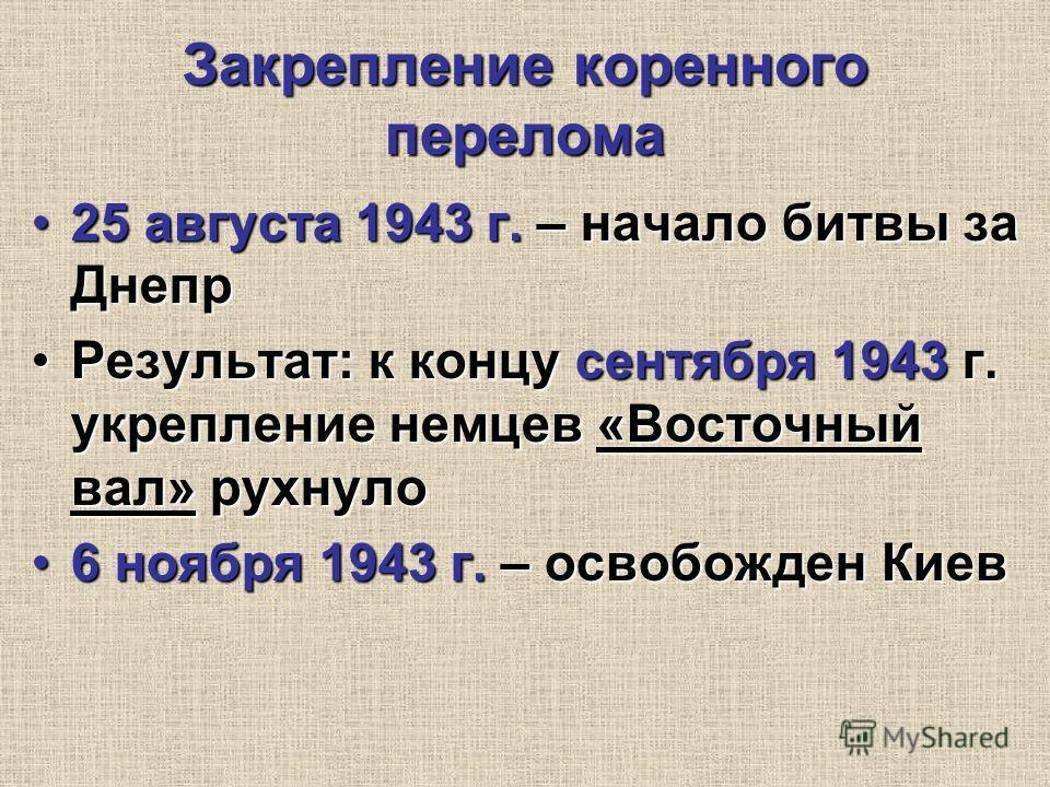 Закрепление коренного перелома 25 августа 1943 г. – начало битвы за Днепр25 августа 1943 г. – начало битвы за Днепр Результат: к концу сентября 1943 г. укрепление немцев «Восточный вал» рухнулоРезультат: к концу сентября 1943 г. укрепление немцев «Во