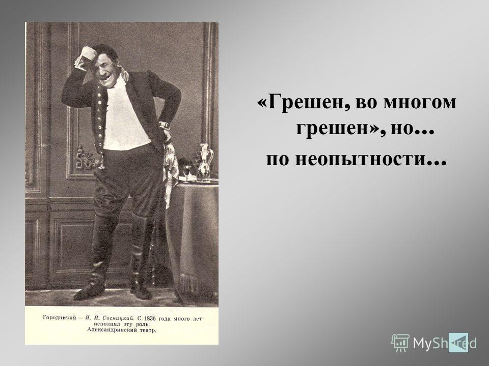 Городничий – человек умный и не любит пропускать того, «что плывет в руки», ведь «казенного жалованья не хватает даже на чай и сахар»(!)