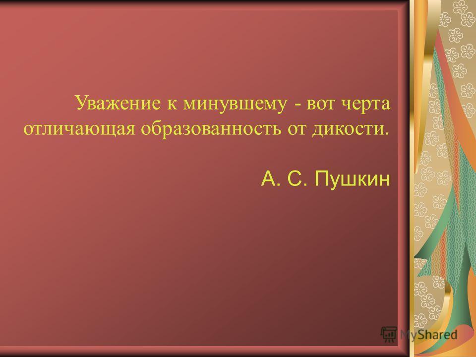 Уважение к минувшему - вот черта отличающая образованность от дикости. А. С. Пушкин