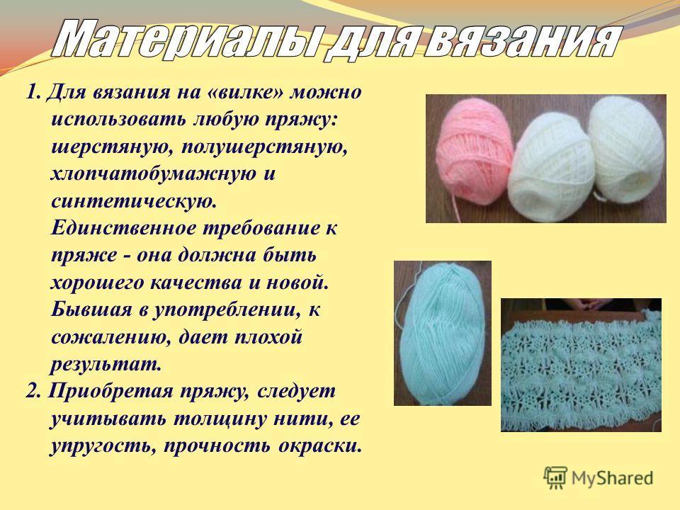 1. Для вязания на «вилке» можно использовать любую пряжу: шерстяную, полушерстяную, хлопчатобумажную и синтетическую. Единственное требование к пряже - она должна быть хорошего качества и новой. Бывшая в употреблении, к сожалению, дает плохой результ