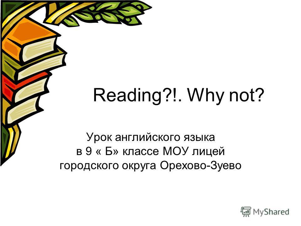 Reading?!. Why not? Урок английского языка в 9 « Б» классе МОУ лицей городского округа Орехово-Зуево