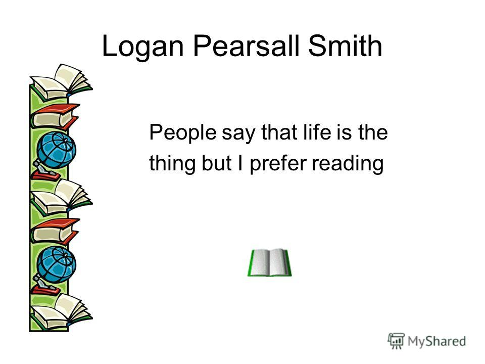 Logan Pearsall Smith People say that life is the thing but I prefer reading