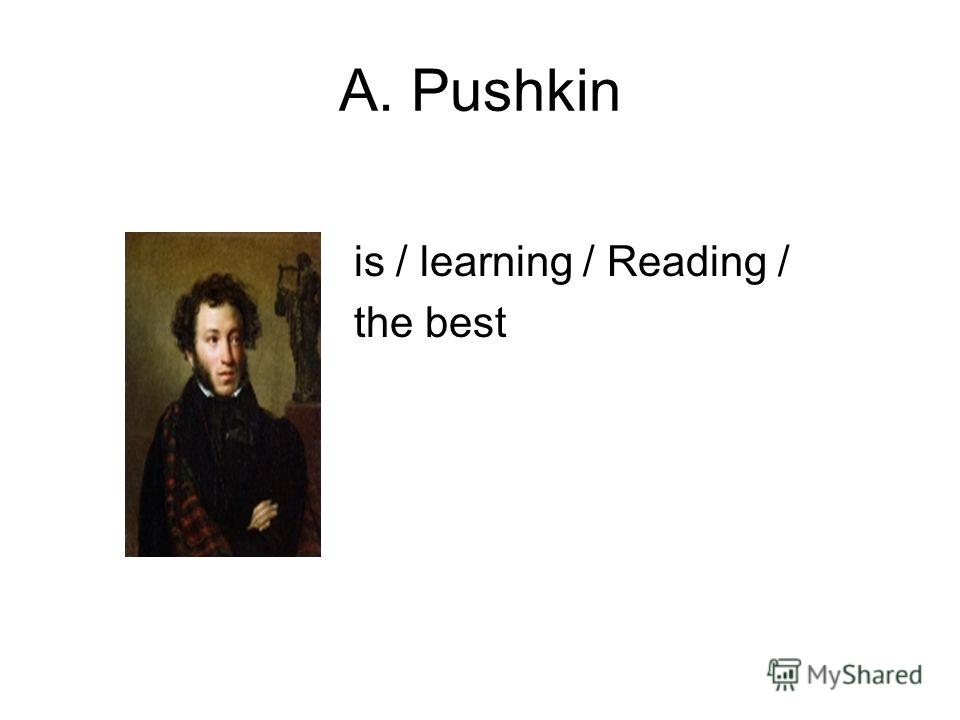 A. Pushkin is / learning / Reading / the best