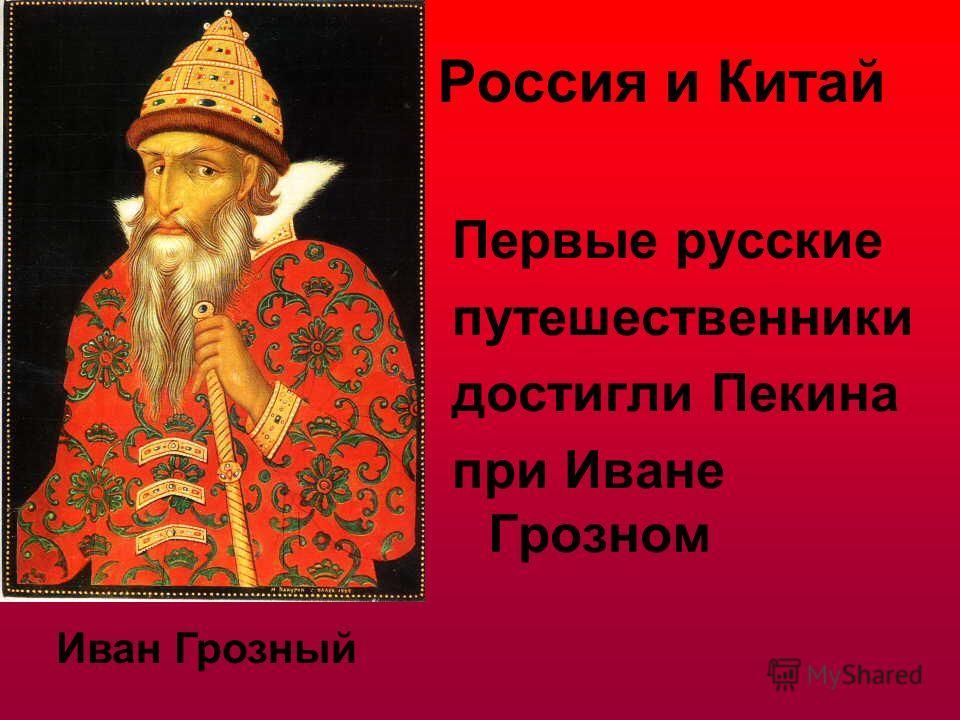 Россия и Китай Первые русские путешественники достигли Пекина при Иване Грозном Иван Грозный