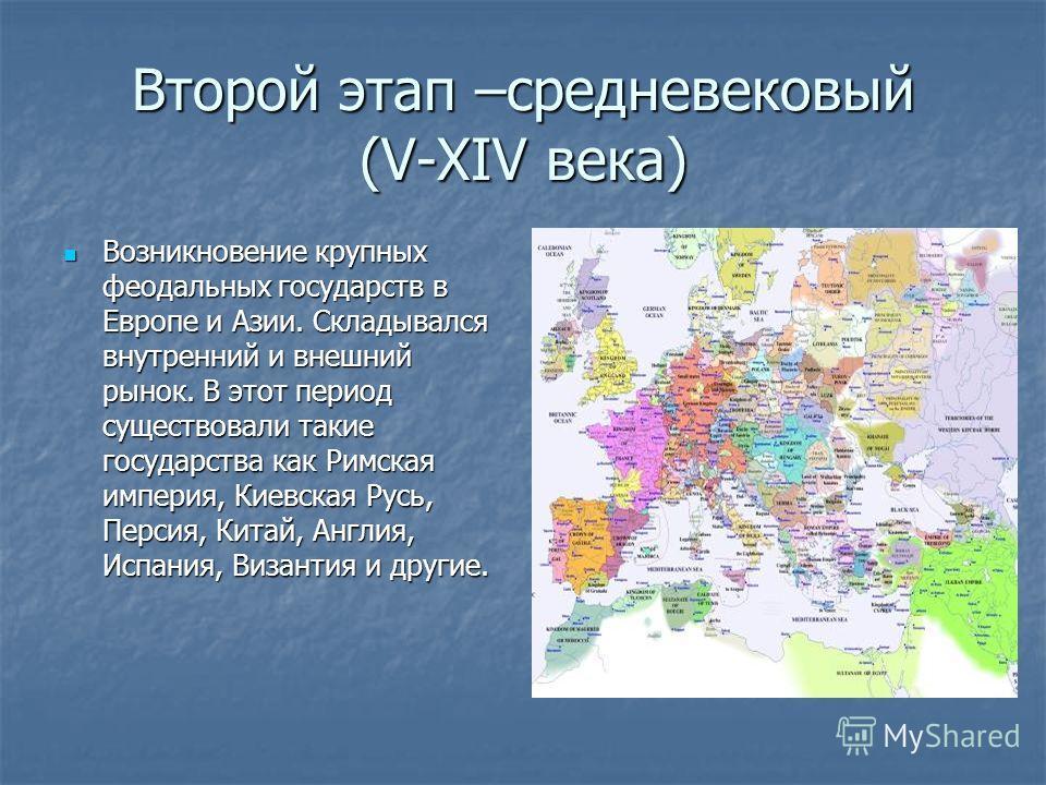 Второй этап –средневековый (V-XIV века) Возникновение крупных феодальных государств в Европе и Азии. Складывался внутренний и внешний рынок. В этот период существовали такие государства как Римская империя, Киевская Русь, Персия, Китай, Англия, Испан