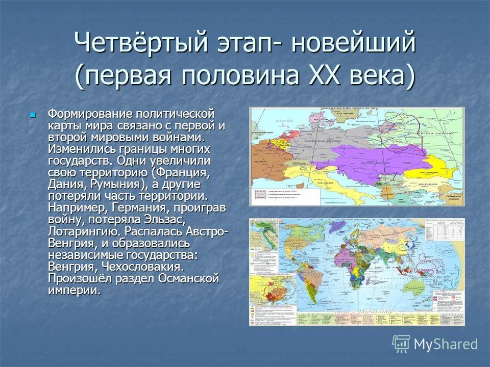 Четвёртый этап- новейший (первая половина XX века) Формирование политической карты мира связано с первой и второй мировыми войнами. Изменились границы многих государств. Одни увеличили свою территорию (Франция, Дания, Румыния), а другие потеряли част