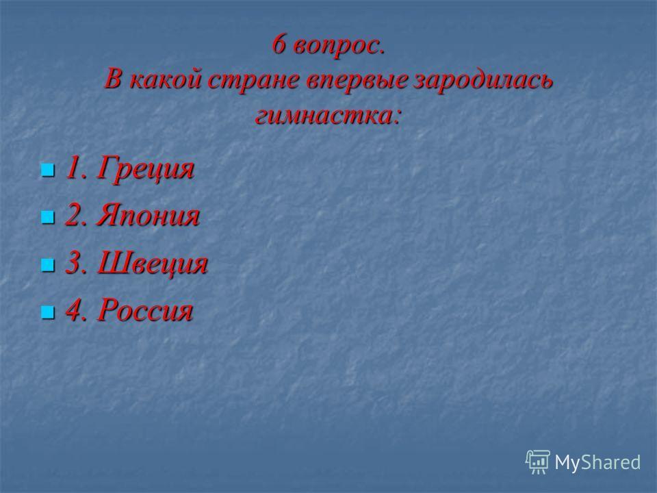 6 вопрос. В какой стране впервые зародилась гимнастка: 1. Греция 1. Греция 2. Япония 2. Япония 3. Швеция 3. Швеция 4. Россия 4. Россия