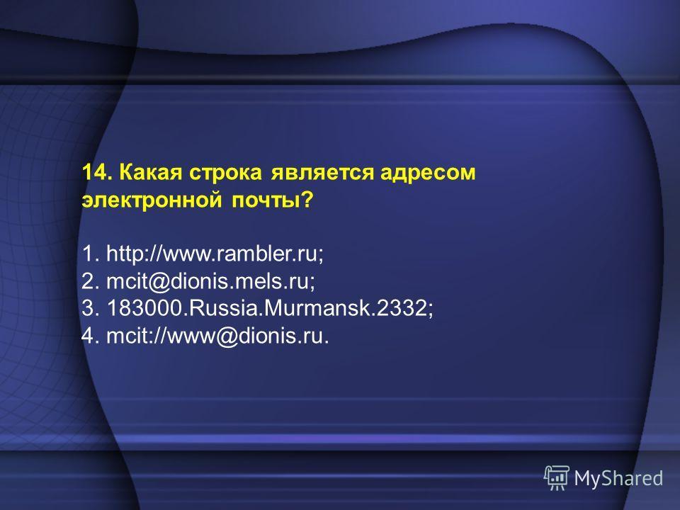 14. Какая строка является адресом электронной почты? 1. http://www.rambler.ru; 2. mcit@dionis.mels.ru; 3. 183000.Russia.Murmansk.2332; 4. mcit://www@dionis.ru.
