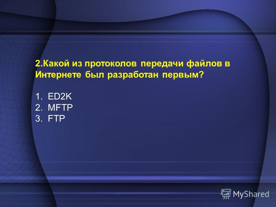 2.Какой из протоколов передачи файлов в Интернете был разработан первым? 1. ED2K 2. MFTP 3. FTP