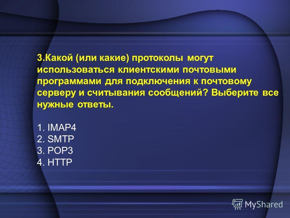 3.Какой (или какие) протоколы могут использоваться клиентскими почтовыми программами для подключения к почтовому серверу и считывания сообщений? Выберите все нужные ответы. 1. IMAP4 2. SMTP 3. POP3 4. HTTP