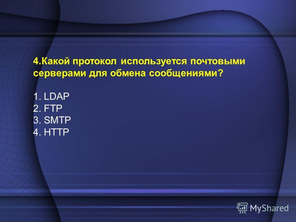 4.Какой протокол используется почтовыми серверами для обмена сообщениями? 1. LDAP 2. FTP 3. SMTP 4. HTTP