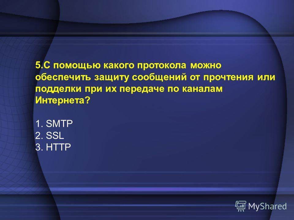 5.С помощью какого протокола можно обеспечить защиту сообщений от прочтения или подделки при их передаче по каналам Интернета? 1. SMTP 2. SSL 3. HTTP