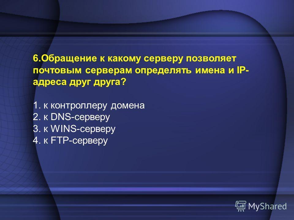 6.Обращение к какому серверу позволяет почтовым серверам определять имена и IP- адреса друг друга? 1. к контроллеру домена 2. к DNS-серверу 3. к WINS-серверу 4. к FTP-серверу