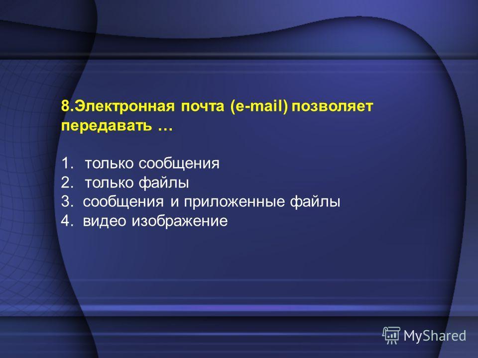 8.Электронная почта (e-mail) позволяет передавать … 1.только сообщения 2.только файлы 3. сообщения и приложенные файлы 4. видео изображение