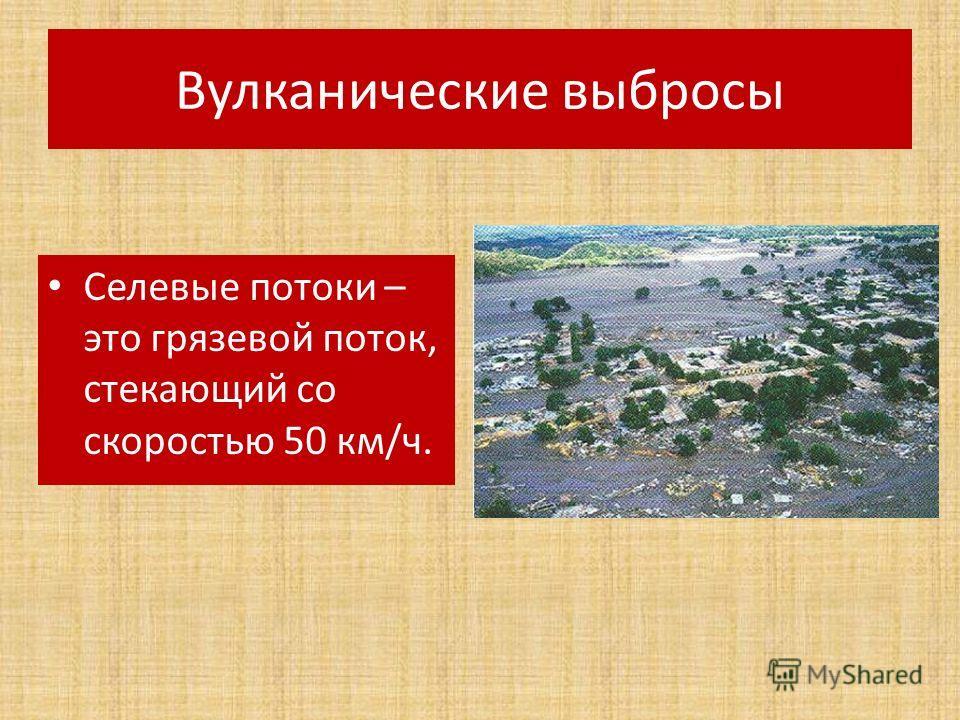 Вулканические выбросы Селевые потоки – это грязевой поток, стекающий со скоростью 50 км/ч.