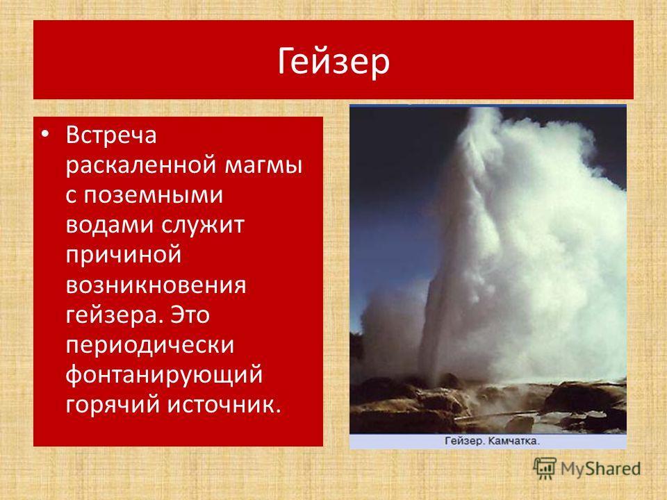 Гейзер Встреча раскаленной магмы с поземными водами служит причиной возникновения гейзера. Это периодически фонтанирующий горячий источник.