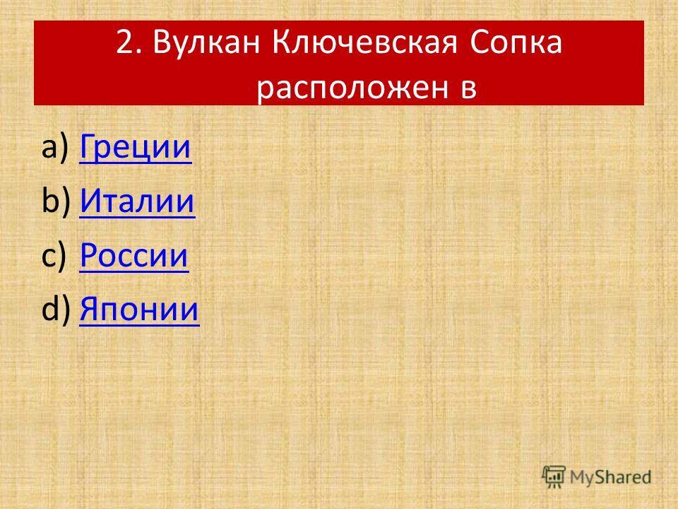 2. Вулкан Ключевская Сопка расположен в a)ГрецииГреции b)ИталииИталии c)РоссииРоссии d)ЯпонииЯпонии