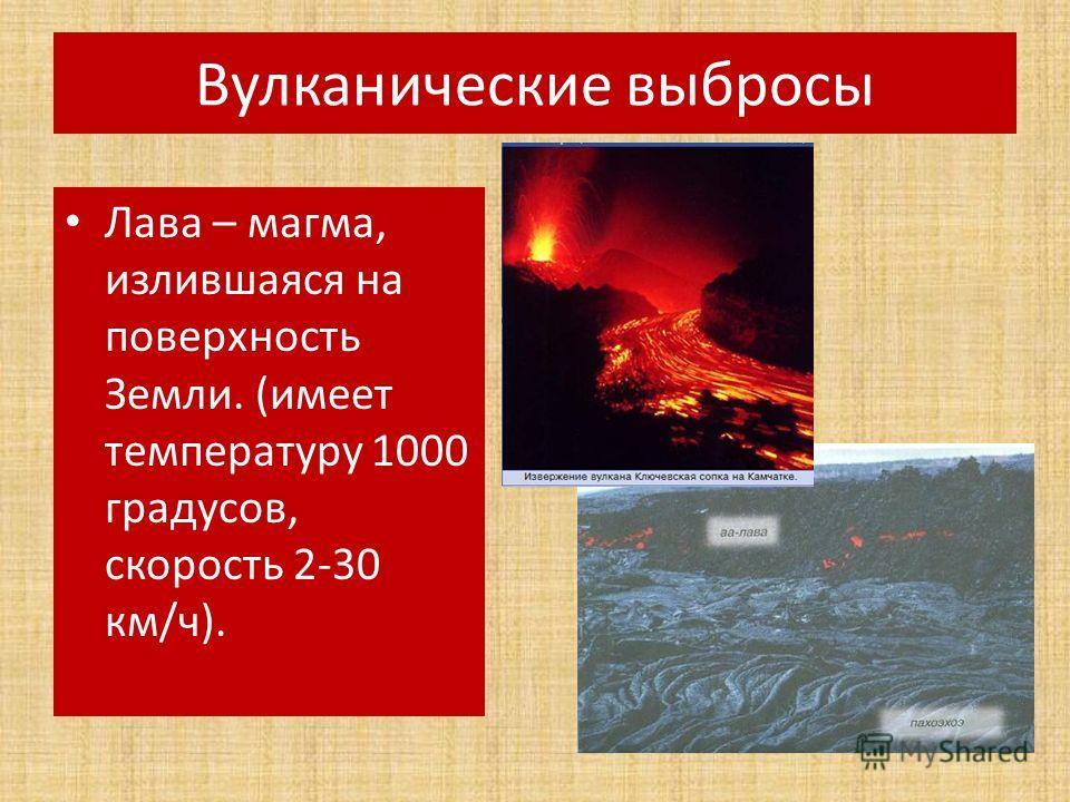 Вулканические выбросы Лава – магма, излившаяся на поверхность Земли. (имеет температуру 1000 градусов, скорость 2-30 км/ч).