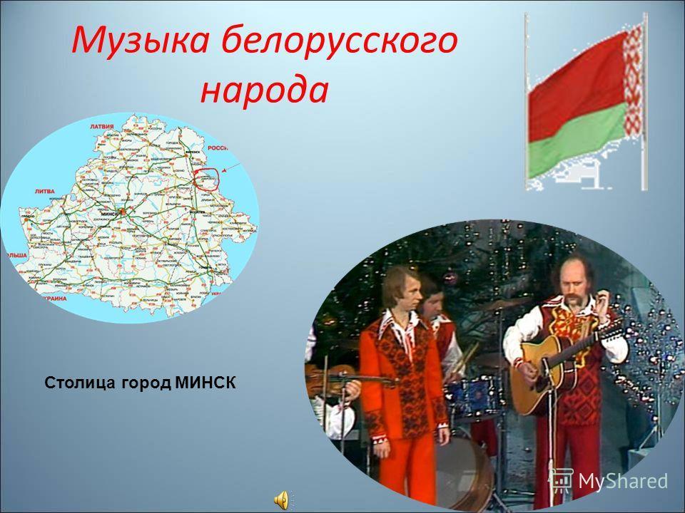 Музыка белорусского народа Столица город МИНСК