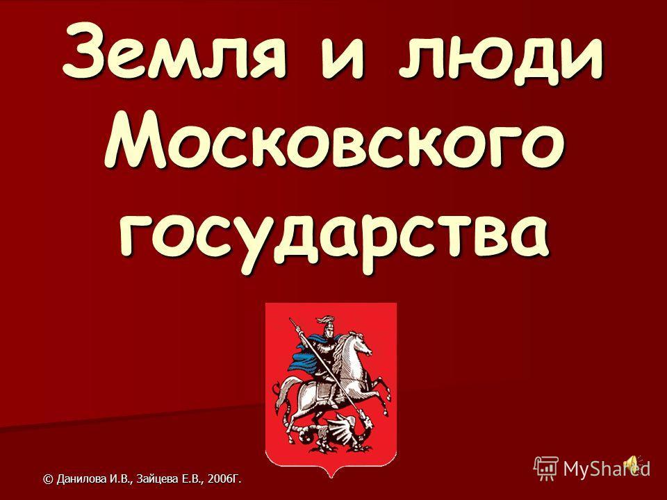 © Данилова И.В., Зайцева Е.В., 2006Г. Земля и люди Московского государства