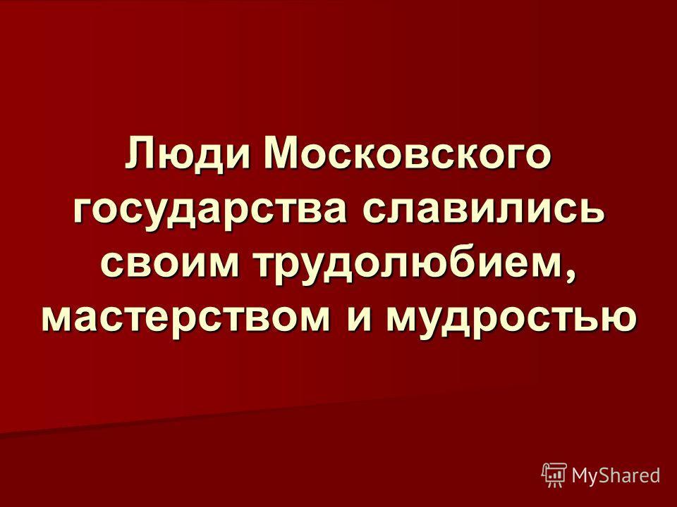 Люди Московского государства славились своим трудолюбием, мастерством и мудростью