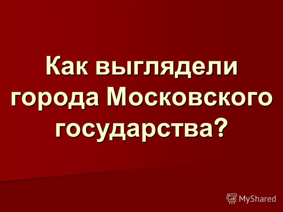 Как выглядели города Московского государства ?