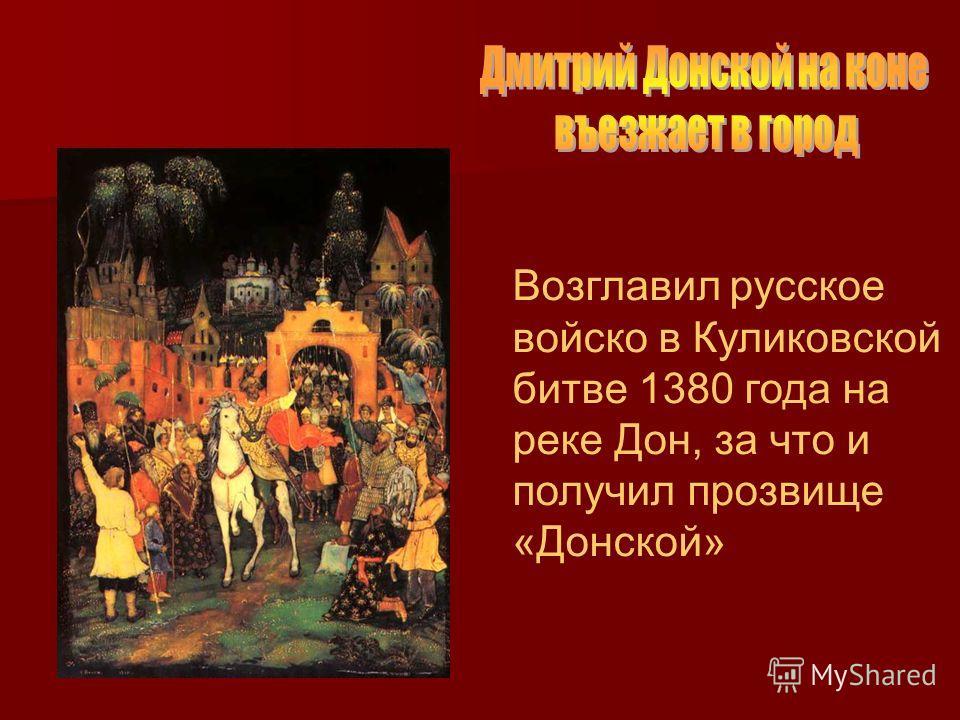 Возглавил русское войско в Куликовской битве 1380 года на реке Дон, за что и получил прозвище «Донской»