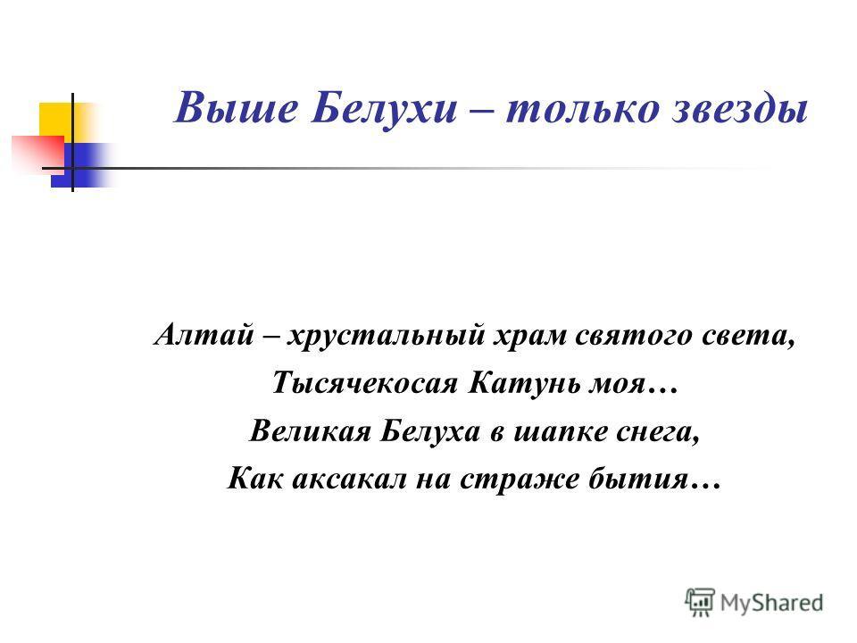 Выше Белухи – только звезды Алтай – хрустальный храм святого света, Тысячекосая Катунь моя… Великая Белуха в шапке снега, Как аксакал на страже бытия…