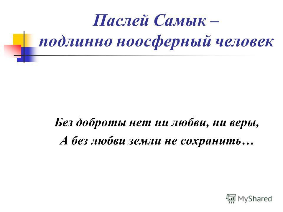 Паслей Самык – подлинно ноосферный человек Без доброты нет ни любви, ни веры, А без любви земли не сохранить…