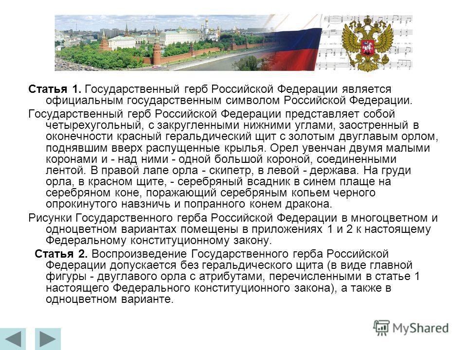 Статья 1. Государственный герб Российской Федерации является официальным государственным символом Российской Федерации. Государственный герб Российской Федерации представляет собой четырехугольный, с закругленными нижними углами, заостренный в оконеч