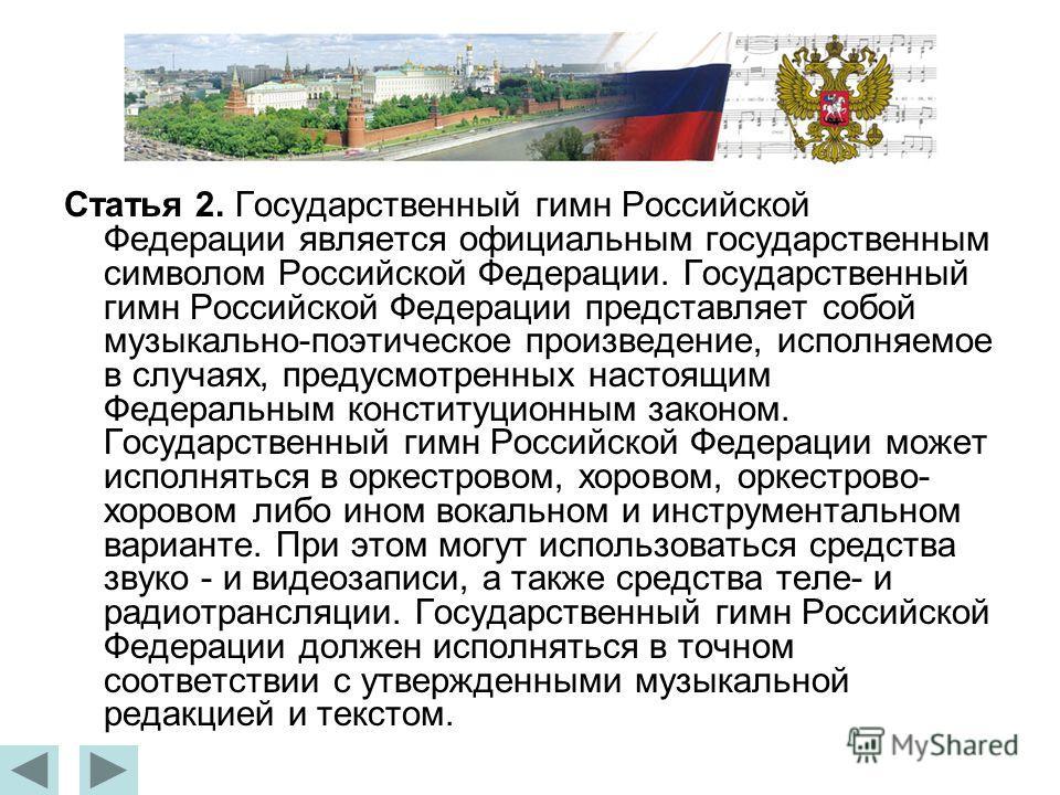 Статья 2. Государственный гимн Российской Федерации является официальным государственным символом Российской Федерации. Государственный гимн Российской Федерации представляет собой музыкально-поэтическое произведение, исполняемое в случаях, предусмот