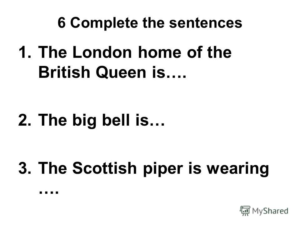6 Complete the sentences 1.The London home of the British Queen is…. 2.The big bell is… 3.The Scottish piper is wearing ….