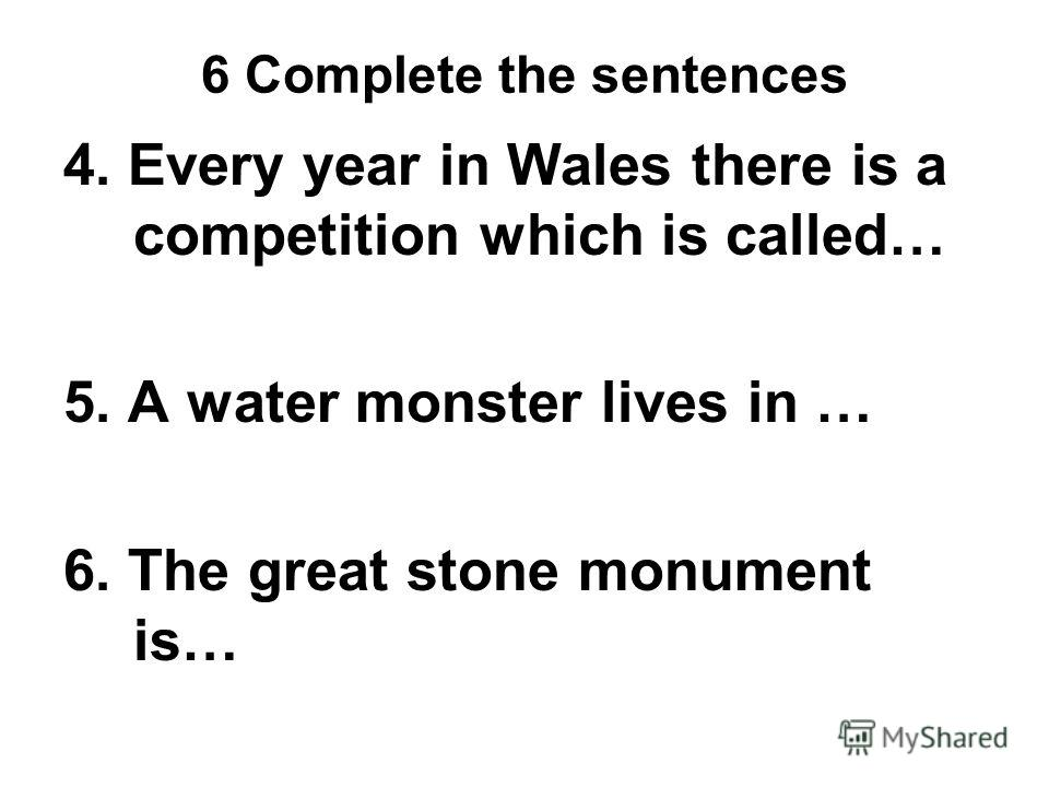 6 Complete the sentences 4. Every year in Wales there is a competition which is called… 5. A water monster lives in … 6. The great stone monument is…