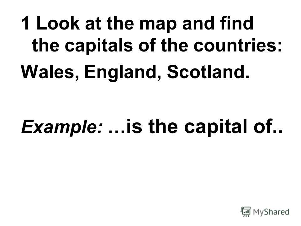 1 Look at the map and find the capitals of the countries: Wales, England, Scotland. Example: … is the capital of..