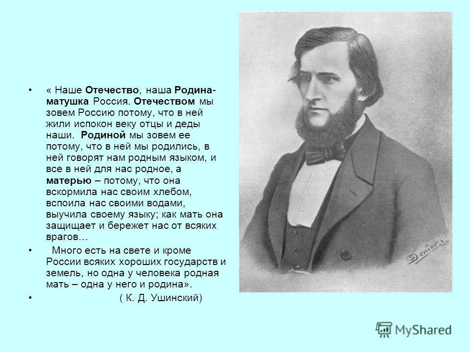 « Наше Отечество, наша Родина- матушка Россия. Отечеством мы зовем Россию потому, что в ней жили испокон веку отцы и деды наши. Родиной мы зовем ее потому, что в ней мы родились, в ней говорят нам родным языком, и все в ней для нас родное, а матерью
