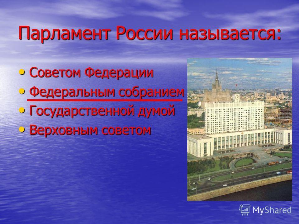 Парламент России называется: Советом Федерации Советом Федерации Федеральным собранием Федеральным собранием Государственной думой Государственной думой Верховным советом Верховным советом
